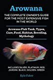 Arowana: The Complete Owner's Guide for the Most Expensive Fish in the World: Arowana Fish Tank, Types, Care, Food, Habitat, Breeding, Mythology – Silver, Platinum, Red, Jardini, Black, Golden, Green