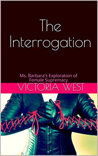 the-interrogation-ms-barbaras-exploratoin-of-female-supremacy-ms-barbaras-exploration-of-female-supr