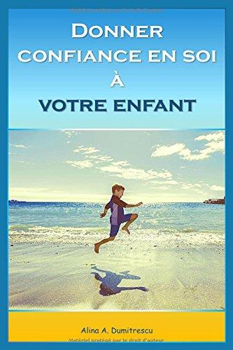 Donner confiance en soi à votre enfant: Volume 2 (Guide pour les parents) par Alina A Dumitrescu