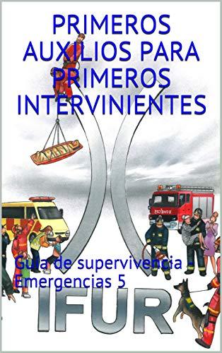 Primeros Auxilios para Primeros Intervinientes: Guía de supervivencia - Emergencias 5 por Investigacion en Urgencias