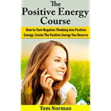 Positive Energy Course: How To Turn Negative Thinking Into Positive Energy, Create The Positive Energy You Deserve (Self Esteem, Positive Thinking, Positive ... Positive Thinking Secrets) (English Edition)
