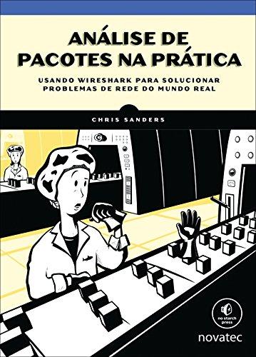 Análise de pacotes na prática: Usando Wireshark para solucionar problemas de rede do mundo real (Portuguese Edition) por Chris Sanders