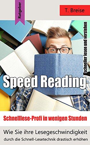 Speed Reading - Schnelllese-Profi in wenigen Stunden: Wie Sie ihre Lesegeschindigkeit durch die Schnell-Lesetechnik drastisch erhöhen - schneller lesen und verstehen