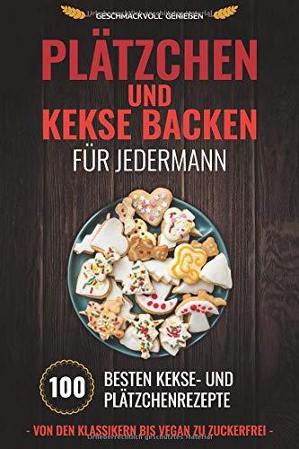 Plätzchen und Kekse backen für Jedermann: 100 besten Kekse- und Plätzchenrezepte Von den Klassikern bis Vegan zu Zuckerfrei (Plätzchen backen, Band 1)
