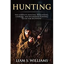 Hunting: The Complete Hunting, Butchering, Cooking and Wilderness Survival Guide for Beginners (Essential Outdoors Book 1) (English Edition)
