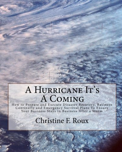 A Hurricane It's A Coming: How to Prepare and Execute Disaster Recovery, Business Continuity and Emergency Survival Plans To Ensure Your Business Stays in Business After a Storm by Christine F. Roux (2010-11-25)