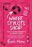 Where Stylists Shop: The Fashion Insider's Ultimate Guide: And Designers, Bloggers, Models, Artists, Fashion Insiders, and Tastemakers