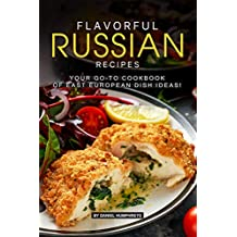 Flavorful Russian Recipes: Your Go-TO Cookbook of East European Dish Ideas! (English Edition)