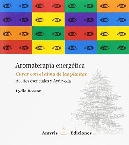 Aromaterapia energética. Curar con el alma de las plantas. Aceites esenciales y Ayúrveda