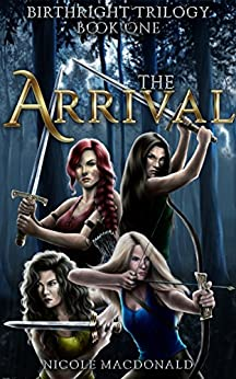 The Arrival: An Epic Fantasy Romance Adventure (BirthRight Trilogy Book 1) by [MacDonald, Nicole]