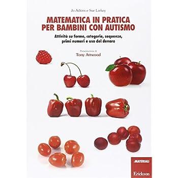 Matematica In Pratica Per Bambini Con Autismo. Attività Su Forme, Categorie, Sequenze, Primi Numeri E Uso Del Denaro