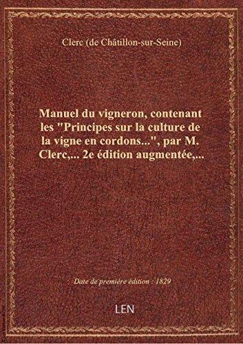 Manuel du vigneron, contenant les Principes sur la culture de la vigne en cordons..., par M. Clerc par Clerc (de Châtillon-