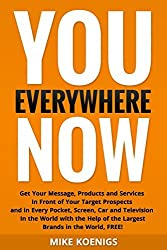 You Everywhere Now: Get Your Message, Products and Services In Front of Your Target Prospects and in Every Pocket, Screen, Car and Television In the ... of the Largest Brands in the World, FREE! by Mike Koenigs (2014-04-13)