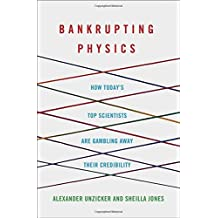 Bankrupting Physics: How Today's Top Scientists are Gambling Away Their Credibility by Alexander Unzicker (2013-07-30)