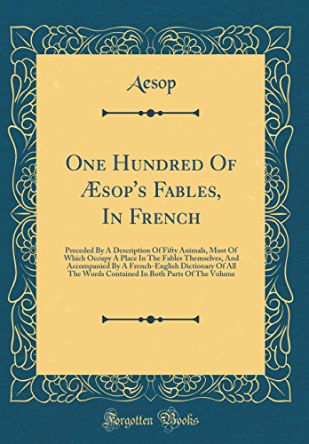 One Hundred of Æsop's Fables, in French: Preceded by a Description of Fifty Animals, Most of Which Occupy a Place in the Fables Themselves, and ... Words Contained in Both Parts of the Volume par Aesop