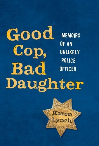 Good Cop, Bad Daughter: Memoirs of an Unlikely Police Officer by Karen Lynch (2014-02-21)
