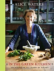 In the Green Kitchen: Techniques to Learn by Heart by Alice Waters (2010-04-06)
