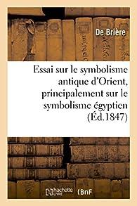 Essai sur le symbolisme antique d'Orient, principalement sur le symbolisme égyptien par Alice Brière-Haquet