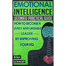 Emotional Intelligence: Ultimate Practical Guide: How to Become A Lively And Likeable Leader By Improving Your EQ (Positive Psychology, Interpersonal Skills, Emotions) (English Edition)