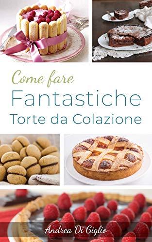 COME FARE FANTASTICHE TORTE DA FORNO: Scopri come fare fantastiche torte da forno con ottime ricette (DOLCE PASTICCERIA Vol. 2)
