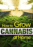 How to Grow Cannabis at Home: A Pot-Lover's Guide to Growing Cannabis Indoors for Self-Consumption - (Growing Marijuana Indoors | Growing Weed Indoors)