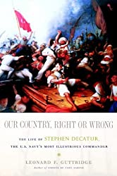 Our Country, Right or Wrong: The Life of Stephen Decatur, the U.S. Navy's Most Illustrious Commander by Leonard F. Guttridge (2007-09-04)