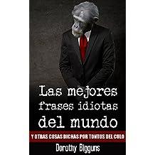 Las mejores frases idiotas del mundo y otras cosas dichas por tontos del culo (Spanish Edition)