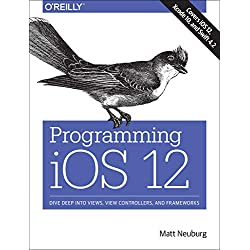 Programming IOS 12: Dive Deep Into Views, View Controllers, and Frameworks