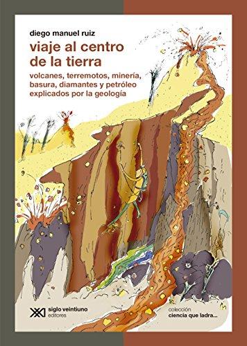 Viaje al centro de la Tierra: volcanes, terremotos, minería, basura, diamantes y petrólego explicados por la geología (Ciencia que ladra... serie Clásica)