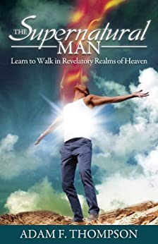 The Supernatural Man: Learn to Walk in Revelatory Realms of Heaven by [Thompson, Adam]