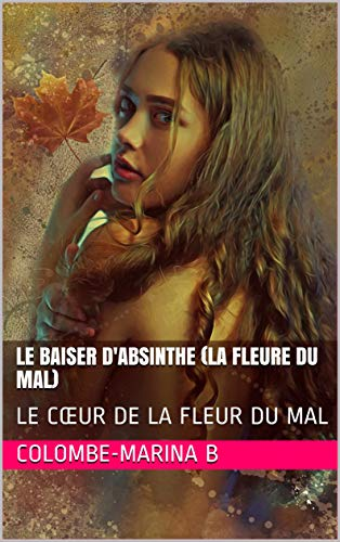 LE BAISER  D'ABSINTHE (LA FLEURE DU MAL): LE CŒUR DE LA FLEUR DU MAL (1) par Colombe-Marina B