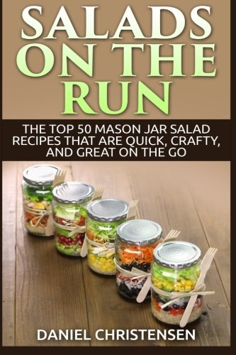 Salads On The Run The Top 50 Mason Jar Salad Recipes That Are Quick Crafty And Great On The Go