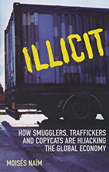 Illicit: How Smugglers, Traffickers and Copycats are Hijacking the Global Economy by [Naim, Moises]