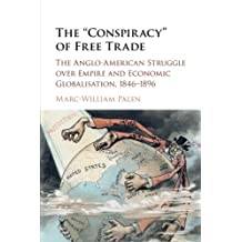 The 'Conspiracy' of Free Trade: The Anglo-American Struggle over Empire and Economic Globalisation, 1846–1896