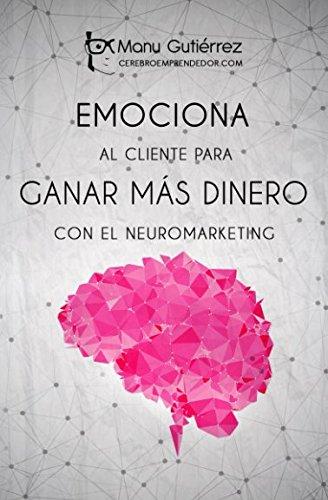 EMOCIONA AL CLIENTE PARA GANAR MÁS DINERO CON EL NEUROMARKETING: Aumenta tus clientes usando el Neuromarketing en tus estrategias de ventas (Mini Guías CerebroEmprendedor) por Manu Gutiérrez