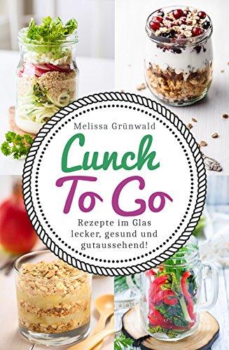 Lunch To Go: Rezepte im Glas - lecker, gesund und gutaussehend! (Lunch im Glas, Salat im Glas, To Go Rezepte, Desserts im Glas, Office Food, schnelle Küche, Salat To Go, Rezepte fürs Büro)