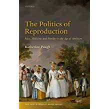 The Politics of Reproduction: Race, Medicine, and Fertility in the Age of Abolition (The Past and Present Book Series)