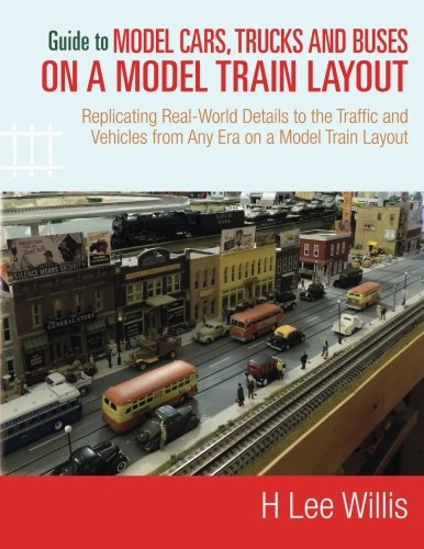 Guide to Model Cars, Trucks and Buses on a Model Train Layout: Replicating Real-World Details to the Traffic and Vehicles from Any Era on a Model Train Layout por H Lee Willis