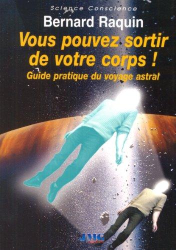 Vous pouvez sortir de votre corps : Guide pratique du voyage astral par Bernard Raquin