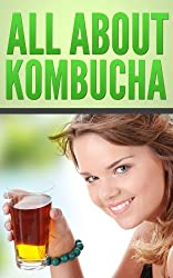 All About Kombucha: A Beginner's Book of the History, Health Benefits, and Classic Recipes to Make Fermented Kombucha Tea (English Edition)