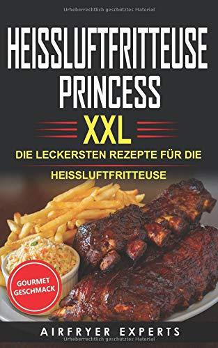 HEISSLUFTFRITTEUSE PRINCESS XXL: DIE LECKERSTEN REZEPTE FÜR DIE HEISSLUFTFRITTEUSE