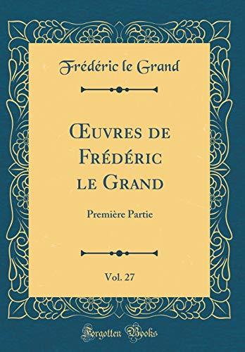 Oeuvres de Frédéric Le Grand, Vol. 27: Première Partie (Classic Reprint) par Frederic Le Grand