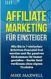 Affiliate Marketing für Einsteiger: Wie Sie in 7 einfachen Schritten finanziell frei werden und Ihr...