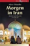 Morgen in Iran: Die Islamische Republik im Aufbruch - Adnan Tabatabai