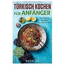 Türkisch Kochen für Anfänger: Die besten Rezepte aus dem Orient ( Tipps und Tricks für die Koch-Fans )