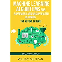Machine Learning  Algorithms For Supervised and Unsupervised Learning: The Future Is Here!: Second Edition (Artificial Intelligence Book 4)