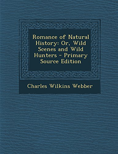Romance of Natural History: Or, Wild Scenes and Wild Hunters - Primary Source Edition
