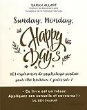 Sunday, Monday, happy days !: 101 expériences de psychologie positive pour être heureux 7 jours sur 7