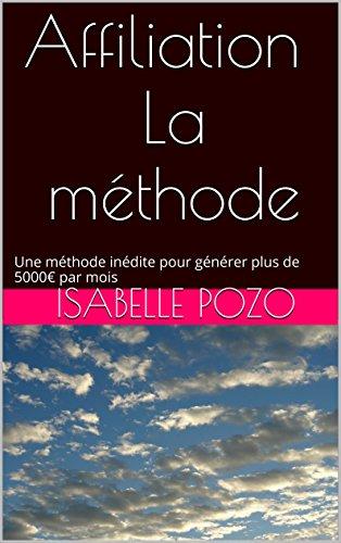 Affiliation - La méthode: Une méthode inédite pour générer plus de 5000€ par mois par Isabelle Pozo