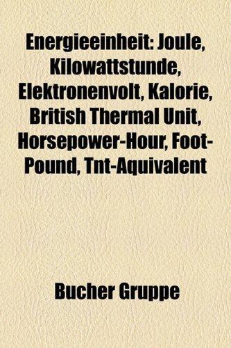 Energieeinheit: Joule, Kilowattstunde, Elektronenvolt, Kalorie, British Thermal Unit, Horsepower-Hour, Foot-Pound, TNT-Aquivalent